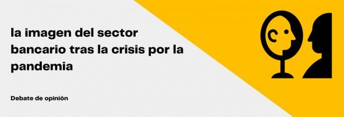 ¿La crisis por la pandemia es una oportunidad para mejorar la imagen del sector bancario?